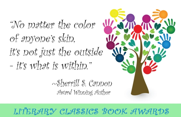 """No matter the color of anyone's skin, it's not just the outside - it's what is within."" Literary Classics Award Winning Children's Book Author - Sherrill S. Cannon"